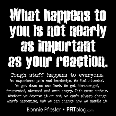 It's not what happens, but your reaction to what happens