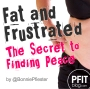 Fat & Frustrated: The Secret to FindingPeace
